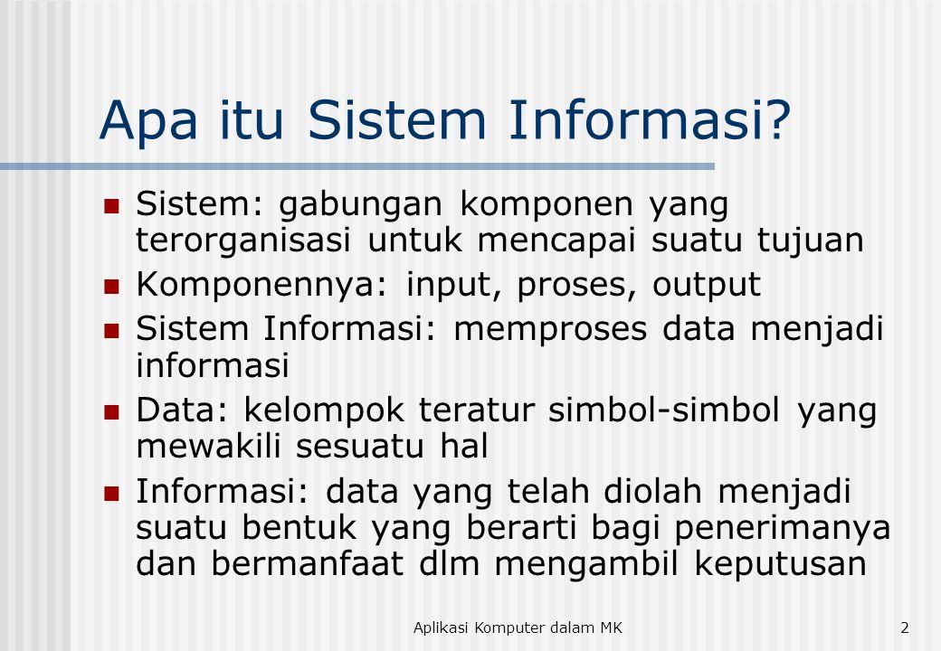 Aplikasi Komputer dalam MK2 Apa itu Sistem Informasi? Sistem: gabungan komponen yang terorganisasi untuk mencapai suatu tujuan Komponennya: input, pro
