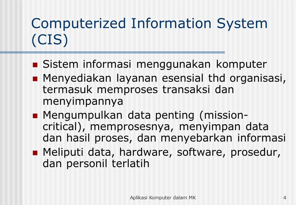 Aplikasi Komputer dalam MK4 Computerized Information System (CIS) Sistem informasi menggunakan komputer Menyediakan layanan esensial thd organisasi, t