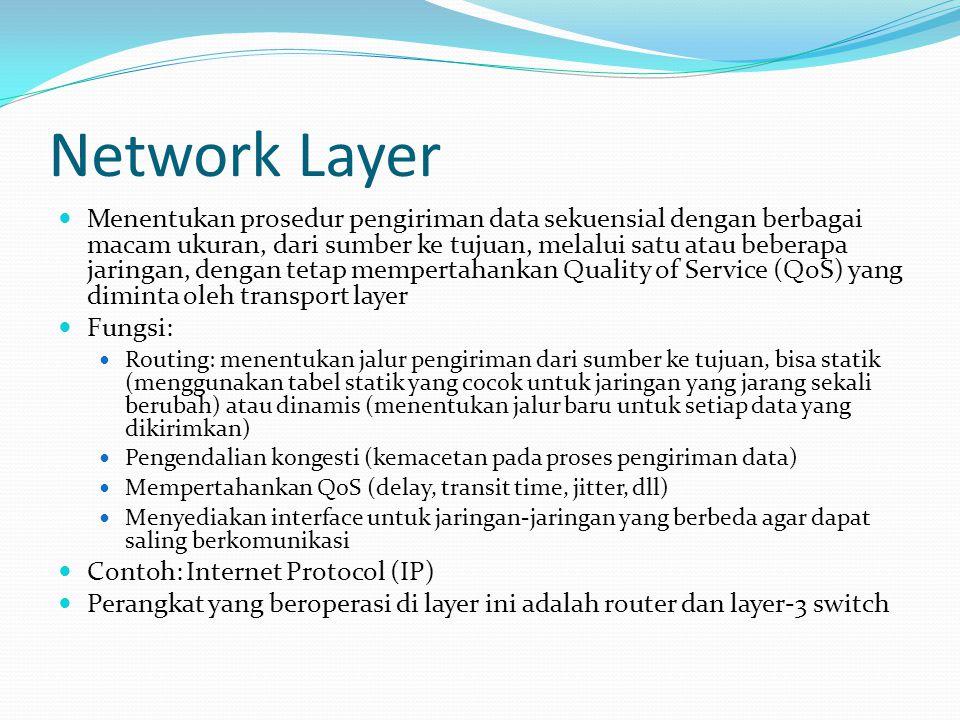 Network Layer Menentukan prosedur pengiriman data sekuensial dengan berbagai macam ukuran, dari sumber ke tujuan, melalui satu atau beberapa jaringan, dengan tetap mempertahankan Quality of Service (QoS) yang diminta oleh transport layer Fungsi: Routing: menentukan jalur pengiriman dari sumber ke tujuan, bisa statik (menggunakan tabel statik yang cocok untuk jaringan yang jarang sekali berubah) atau dinamis (menentukan jalur baru untuk setiap data yang dikirimkan) Pengendalian kongesti (kemacetan pada proses pengiriman data) Mempertahankan QoS (delay, transit time, jitter, dll) Menyediakan interface untuk jaringan-jaringan yang berbeda agar dapat saling berkomunikasi Contoh: Internet Protocol (IP) Perangkat yang beroperasi di layer ini adalah router dan layer-3 switch