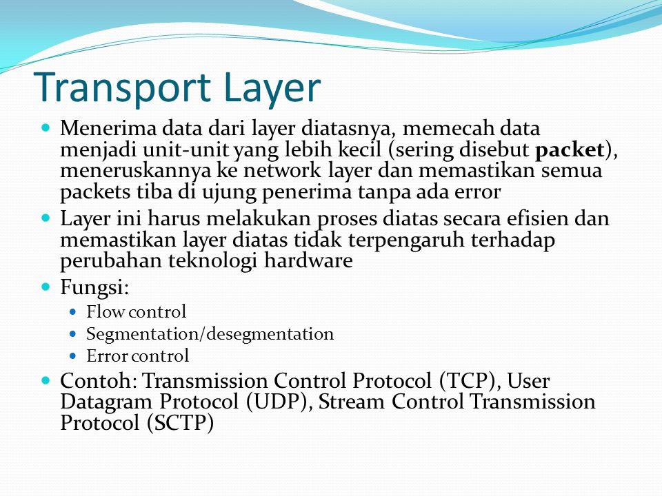 Transport Layer Menerima data dari layer diatasnya, memecah data menjadi unit-unit yang lebih kecil (sering disebut packet), meneruskannya ke network layer dan memastikan semua packets tiba di ujung penerima tanpa ada error Layer ini harus melakukan proses diatas secara efisien dan memastikan layer diatas tidak terpengaruh terhadap perubahan teknologi hardware Fungsi: Flow control Segmentation/desegmentation Error control Contoh: Transmission Control Protocol (TCP), User Datagram Protocol (UDP), Stream Control Transmission Protocol (SCTP)