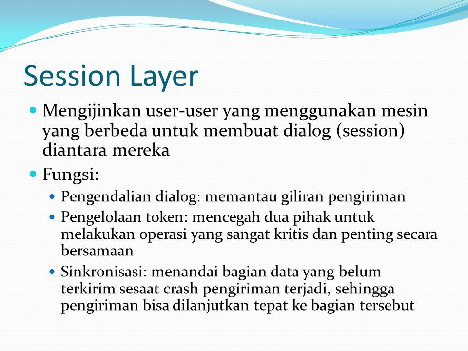 Session Layer Mengijinkan user-user yang menggunakan mesin yang berbeda untuk membuat dialog (session) diantara mereka Fungsi: Pengendalian dialog: memantau giliran pengiriman Pengelolaan token: mencegah dua pihak untuk melakukan operasi yang sangat kritis dan penting secara bersamaan Sinkronisasi: menandai bagian data yang belum terkirim sesaat crash pengiriman terjadi, sehingga pengiriman bisa dilanjutkan tepat ke bagian tersebut