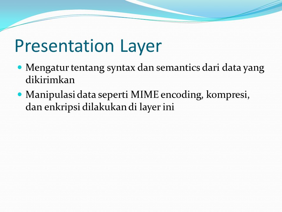Presentation Layer Mengatur tentang syntax dan semantics dari data yang dikirimkan Manipulasi data seperti MIME encoding, kompresi, dan enkripsi dilakukan di layer ini