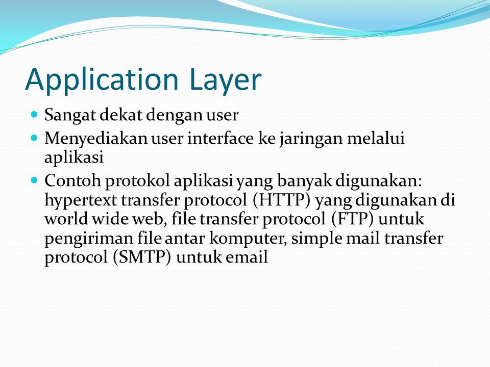 Application Layer Sangat dekat dengan user Menyediakan user interface ke jaringan melalui aplikasi Contoh protokol aplikasi yang banyak digunakan: hypertext transfer protocol (HTTP) yang digunakan di world wide web, file transfer protocol (FTP) untuk pengiriman file antar komputer, simple mail transfer protocol (SMTP) untuk email