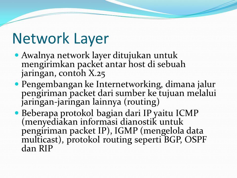 Network Layer Awalnya network layer ditujukan untuk mengirimkan packet antar host di sebuah jaringan, contoh X.25 Pengembangan ke Internetworking, dimana jalur pengiriman packet dari sumber ke tujuan melalui jaringan-jaringan lainnya (routing) Beberapa protokol bagian dari IP yaitu ICMP (menyediakan informasi dianostik untuk pengiriman packet IP), IGMP (mengelola data multicast), protokol routing seperti BGP, OSPF dan RIP