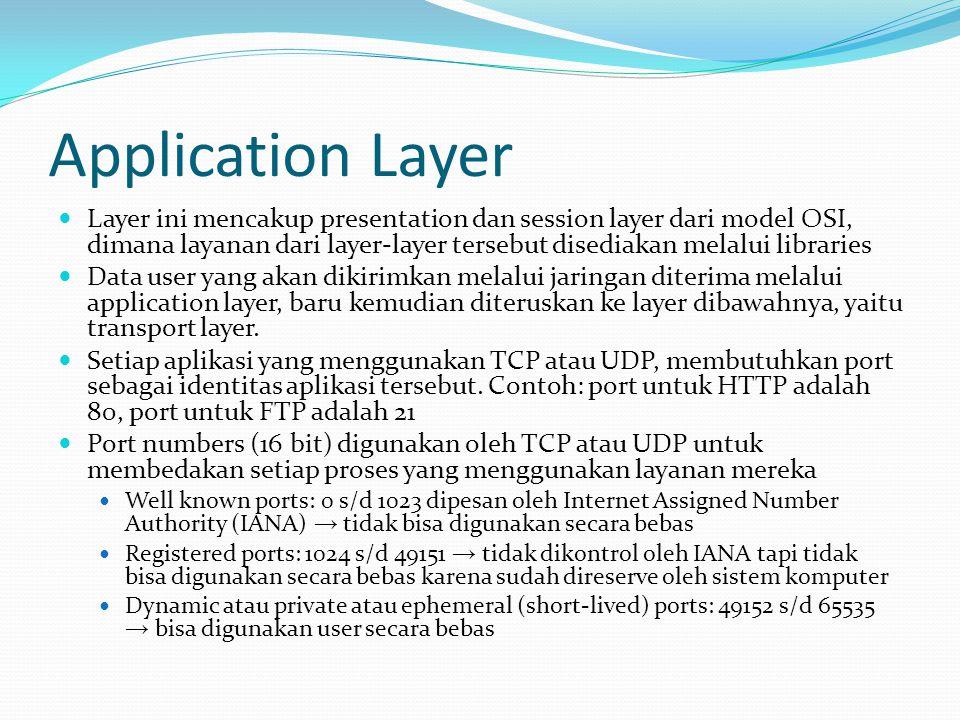 Application Layer Layer ini mencakup presentation dan session layer dari model OSI, dimana layanan dari layer-layer tersebut disediakan melalui libraries Data user yang akan dikirimkan melalui jaringan diterima melalui application layer, baru kemudian diteruskan ke layer dibawahnya, yaitu transport layer.