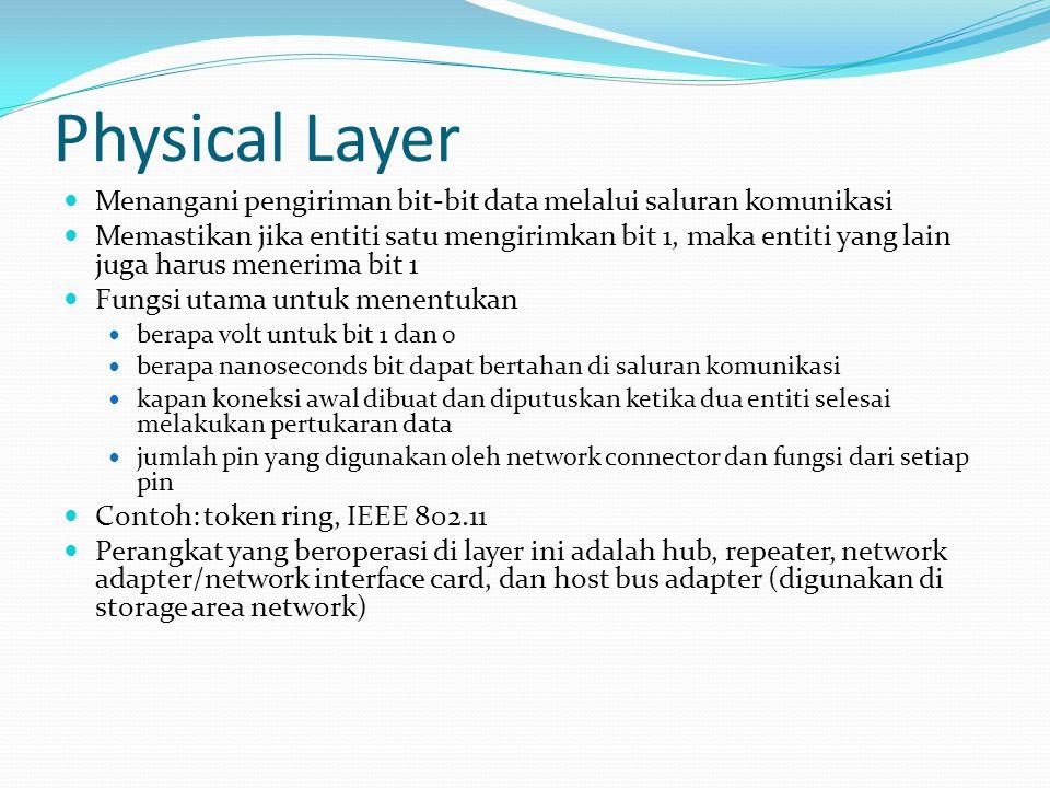 Physical Layer Menangani pengiriman bit-bit data melalui saluran komunikasi Memastikan jika entiti satu mengirimkan bit 1, maka entiti yang lain juga harus menerima bit 1 Fungsi utama untuk menentukan berapa volt untuk bit 1 dan 0 berapa nanoseconds bit dapat bertahan di saluran komunikasi kapan koneksi awal dibuat dan diputuskan ketika dua entiti selesai melakukan pertukaran data jumlah pin yang digunakan oleh network connector dan fungsi dari setiap pin Contoh: token ring, IEEE 802.11 Perangkat yang beroperasi di layer ini adalah hub, repeater, network adapter/network interface card, dan host bus adapter (digunakan di storage area network)