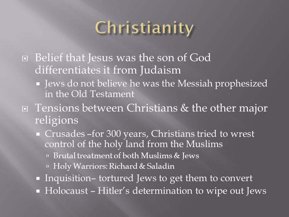  Belief that Jesus was the son of God differentiates it from Judaism  Jews do not believe he was the Messiah prophesized in the Old Testament  Tensions between Christians & the other major religions  Crusades –for 300 years, Christians tried to wrest control of the holy land from the Muslims  Brutal treatment of both Muslims & Jews  Holy Warriors: Richard & Saladin  Inquisition– tortured Jews to get them to convert  Holocaust – Hitler's determination to wipe out Jews