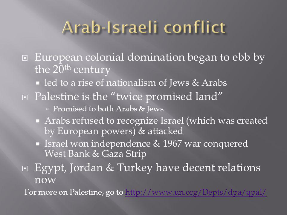  European colonial domination began to ebb by the 20 th century  led to a rise of nationalism of Jews & Arabs  Palestine is the twice promised land  Promised to both Arabs & Jews  Arabs refused to recognize Israel (which was created by European powers) & attacked  Israel won independence & 1967 war conquered West Bank & Gaza Strip  Egypt, Jordan & Turkey have decent relations now For more on Palestine, go to http://www.un.org/Depts/dpa/qpal/http://www.un.org/Depts/dpa/qpal/