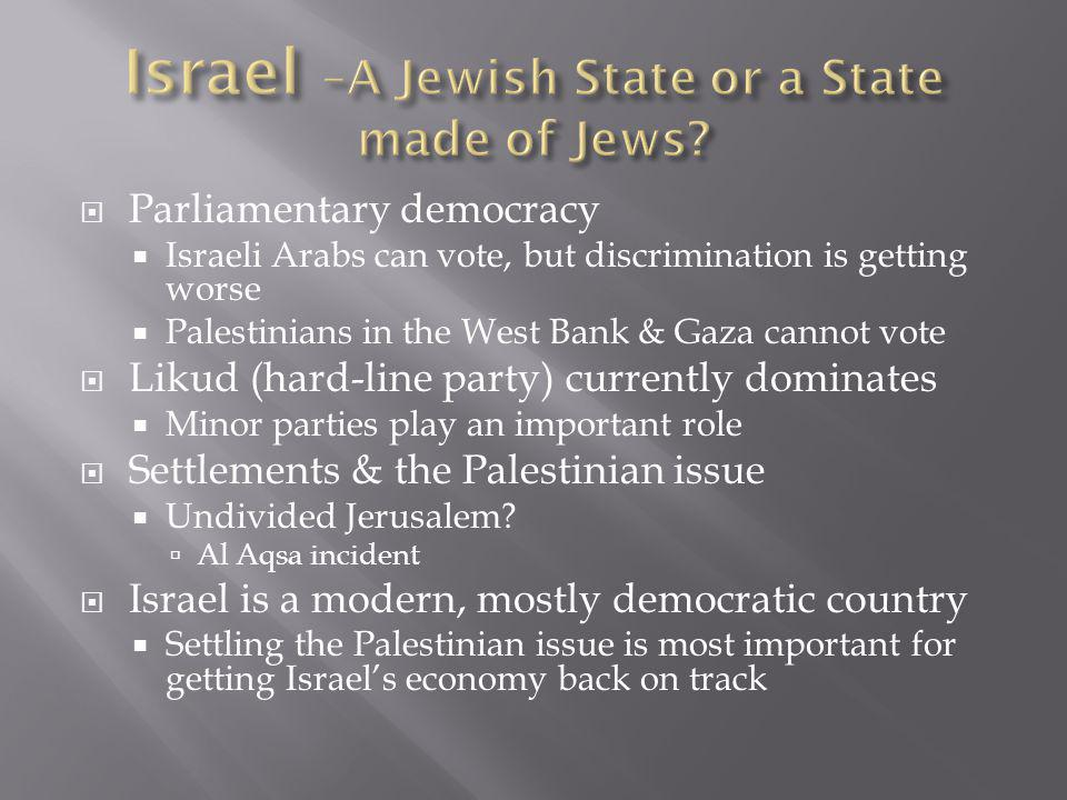 Parliamentary democracy  Israeli Arabs can vote, but discrimination is getting worse  Palestinians in the West Bank & Gaza cannot vote  Likud (hard-line party) currently dominates  Minor parties play an important role  Settlements & the Palestinian issue  Undivided Jerusalem.