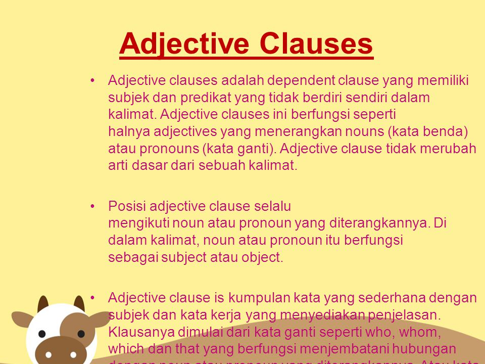 Adjective Clauses Adjective clauses adalah dependent clause yang memiliki subjek dan predikat yang tidak berdiri sendiri dalam kalimat. Adjective clau