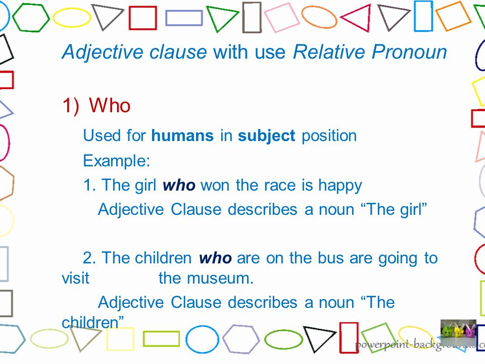 Adjective clause with use Relative Pronoun 1)Who Used for humans in subject position Example: 1.
