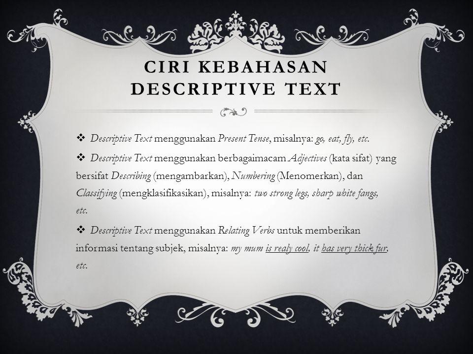 CIRI KEBAHASAN DESCRIPTIVE TEXT  Descriptive Text menggunakan Present Tense, misalnya: go, eat, fly, etc.