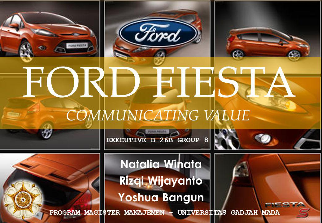 { Natalia Winata Rizqi Wijayanto Yoshua Bangun EXECUTIVE B-26B GROUP 8 PROGRAM MAGISTER MANAJEMEN - UNIVERSITAS GADJAH MADA FORD FIESTA COMMUNICATING VALUE