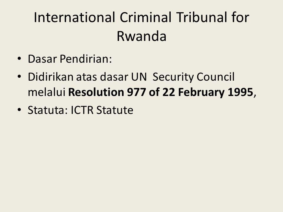 International Criminal Tribunal for Rwanda Dasar Pendirian: Didirikan atas dasar UN Security Council melalui Resolution 977 of 22 February 1995, Statu