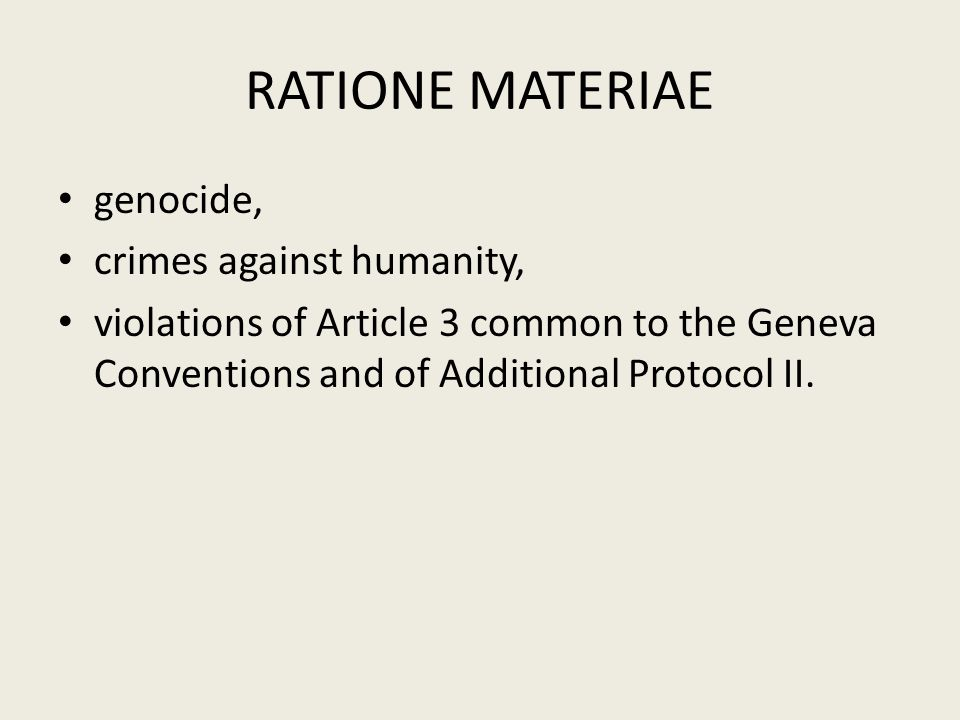 RATIONE MATERIAE genocide, crimes against humanity, violations of Article 3 common to the Geneva Conventions and of Additional Protocol II.