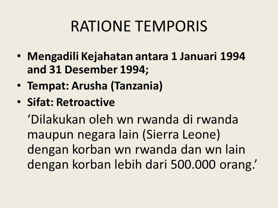 RATIONE TEMPORIS Mengadili Kejahatan antara 1 Januari 1994 and 31 Desember 1994; Tempat: Arusha (Tanzania) Sifat: Retroactive 'Dilakukan oleh wn rwanda di rwanda maupun negara lain (Sierra Leone) dengan korban wn rwanda dan wn lain dengan korban lebih dari 500.000 orang.'