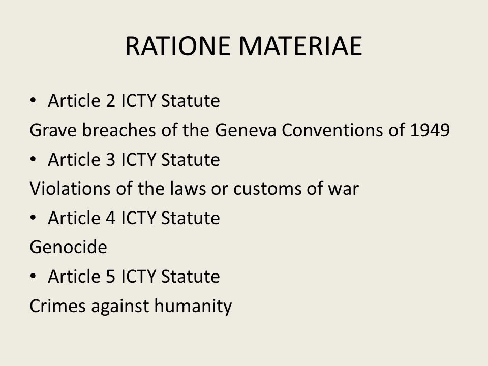 RATIONE MATERIAE Article 2 ICTY Statute Grave breaches of the Geneva Conventions of 1949 Article 3 ICTY Statute Violations of the laws or customs of war Article 4 ICTY Statute Genocide Article 5 ICTY Statute Crimes against humanity