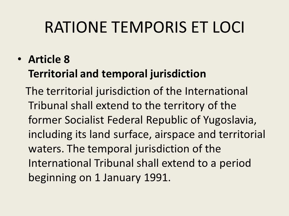 RATIONE TEMPORIS ET LOCI Article 8 Territorial and temporal jurisdiction The territorial jurisdiction of the International Tribunal shall extend to th