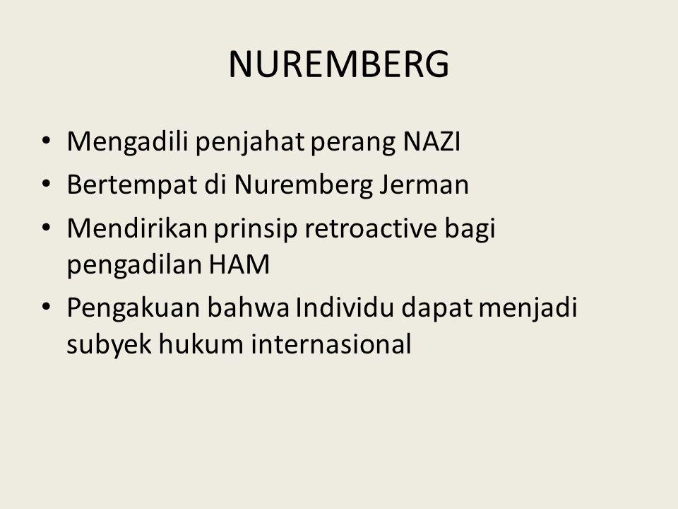 NUREMBERG Mengadili penjahat perang NAZI Bertempat di Nuremberg Jerman Mendirikan prinsip retroactive bagi pengadilan HAM Pengakuan bahwa Individu dapat menjadi subyek hukum internasional
