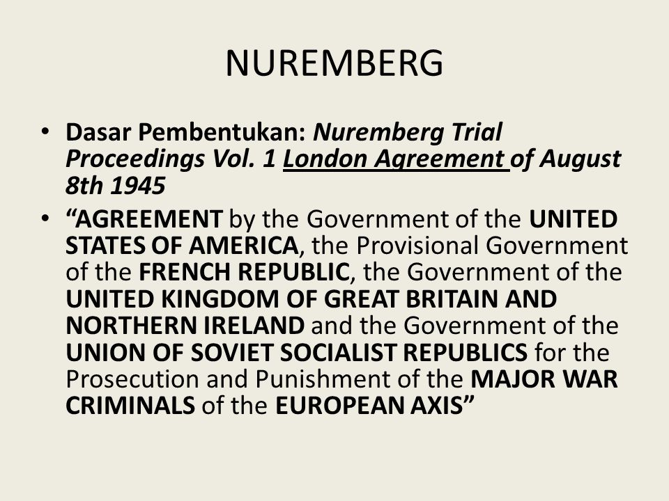 """NUREMBERG Dasar Pembentukan: Nuremberg Trial Proceedings Vol. 1 London Agreement of August 8th 1945 """"AGREEMENT by the Government of the UNITED STATES"""
