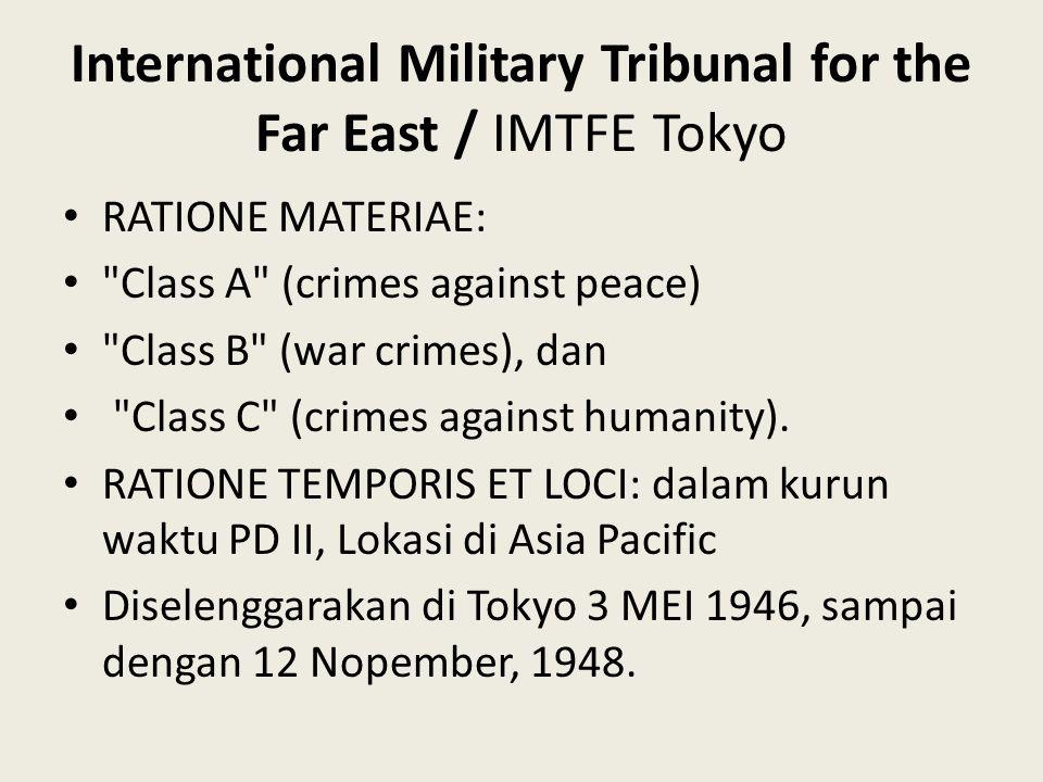 International Military Tribunal for the Far East / IMTFE Tokyo RATIONE MATERIAE: Class A (crimes against peace) Class B (war crimes), dan Class C (crimes against humanity).