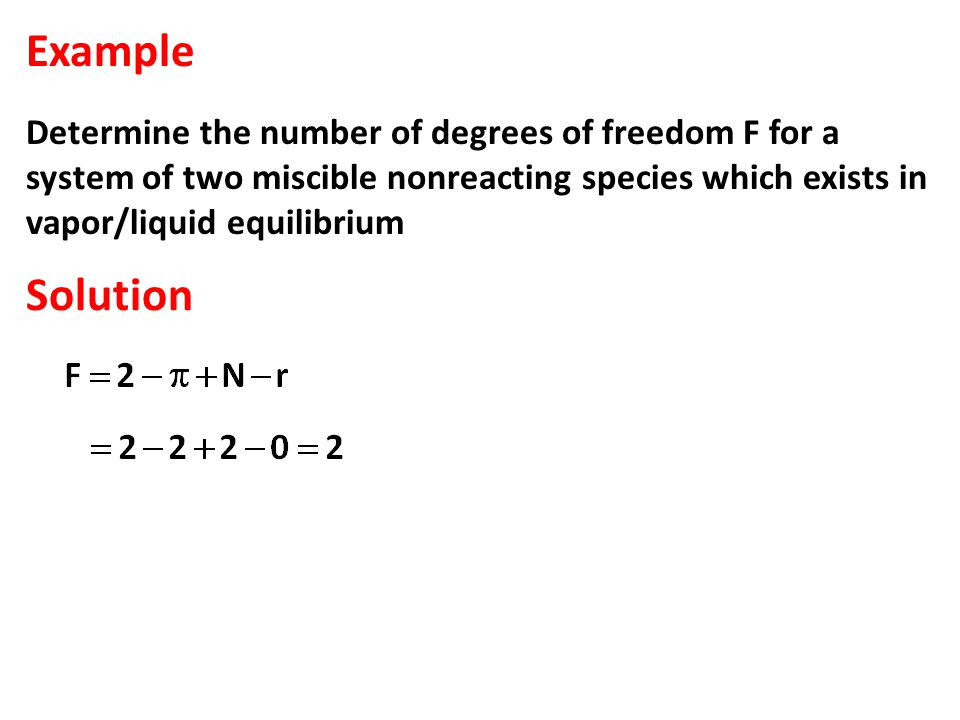 Example Determine the number of degrees of freedom F for a system of two miscible nonreacting species which exists in vapor/liquid equilibrium Solution