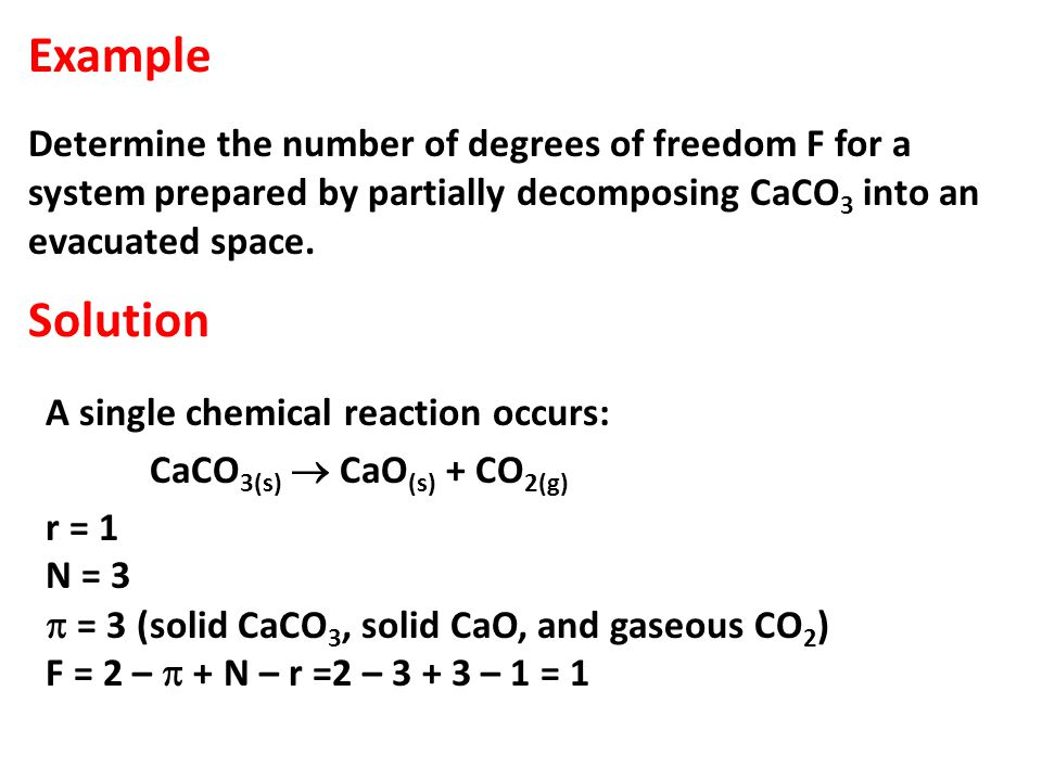 Example Determine the number of degrees of freedom F for a system prepared by partially decomposing CaCO 3 into an evacuated space.