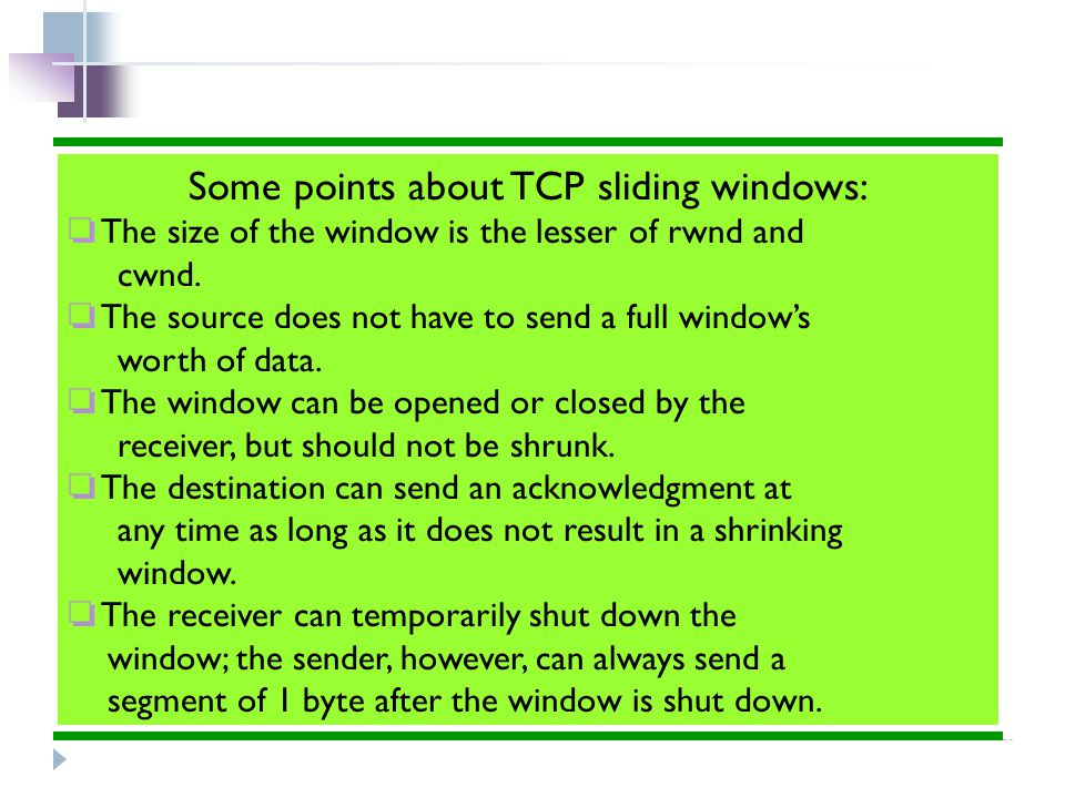 Some points about TCP sliding windows: ❏ The size of the window is the lesser of rwnd and cwnd. ❏ The source does not have to send a full window's wor