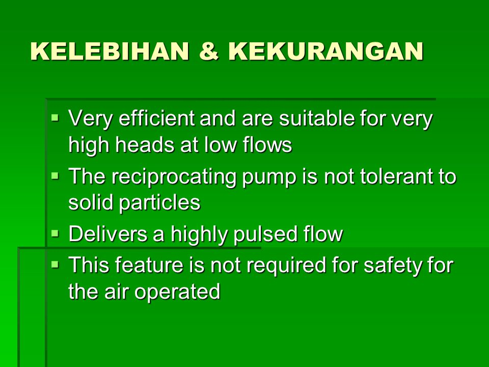 KELEBIHAN & KEKURANGAN  Very efficient and are suitable for very high heads at low flows  The reciprocating pump is not tolerant to solid particles