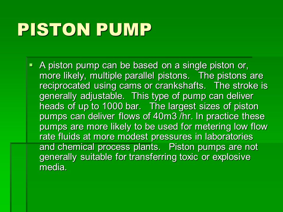 PISTON PUMP  A piston pump can be based on a single piston or, more likely, multiple parallel pistons. The pistons are reciprocated using cams or cra