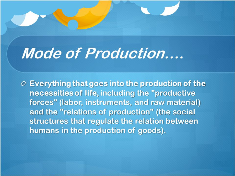 Mode of Production…. Everything that goes into the production of the necessities of life, including the