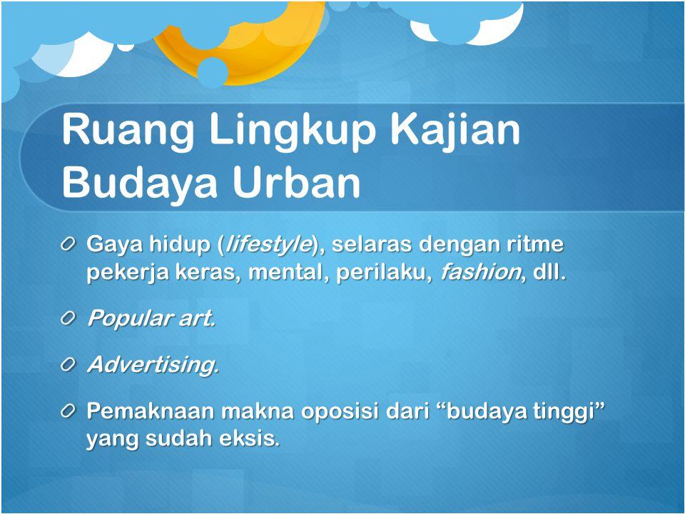 Ruang Lingkup Kajian Budaya Urban Gaya hidup (lifestyle), selaras dengan ritme pekerja keras, mental, perilaku, fashion, dll.