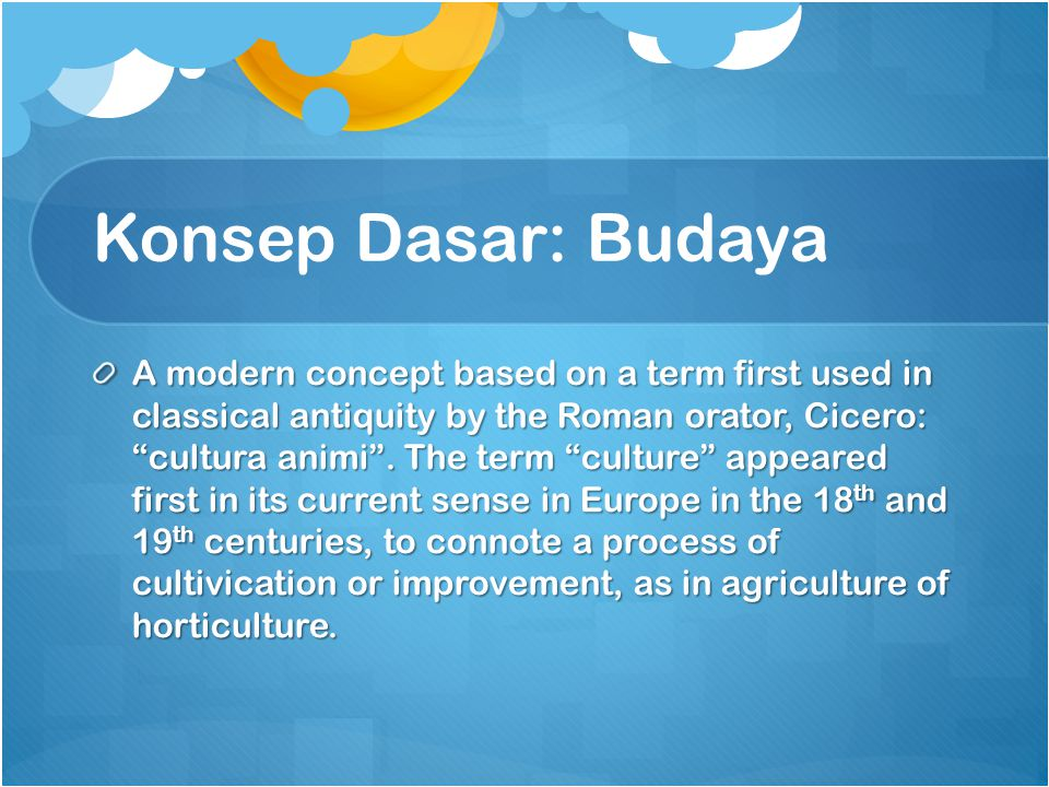 Konsep Dasar: Budaya A modern concept based on a term first used in classical antiquity by the Roman orator, Cicero: cultura animi .