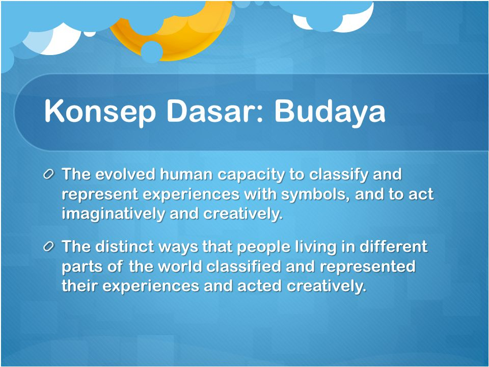 Konsep Dasar: Budaya The evolved human capacity to classify and represent experiences with symbols, and to act imaginatively and creatively.