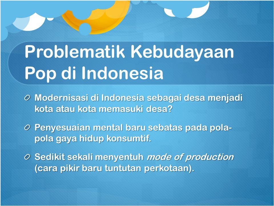 Problematik Kebudayaan Pop di Indonesia Modernisasi di Indonesia sebagai desa menjadi kota atau kota memasuki desa.