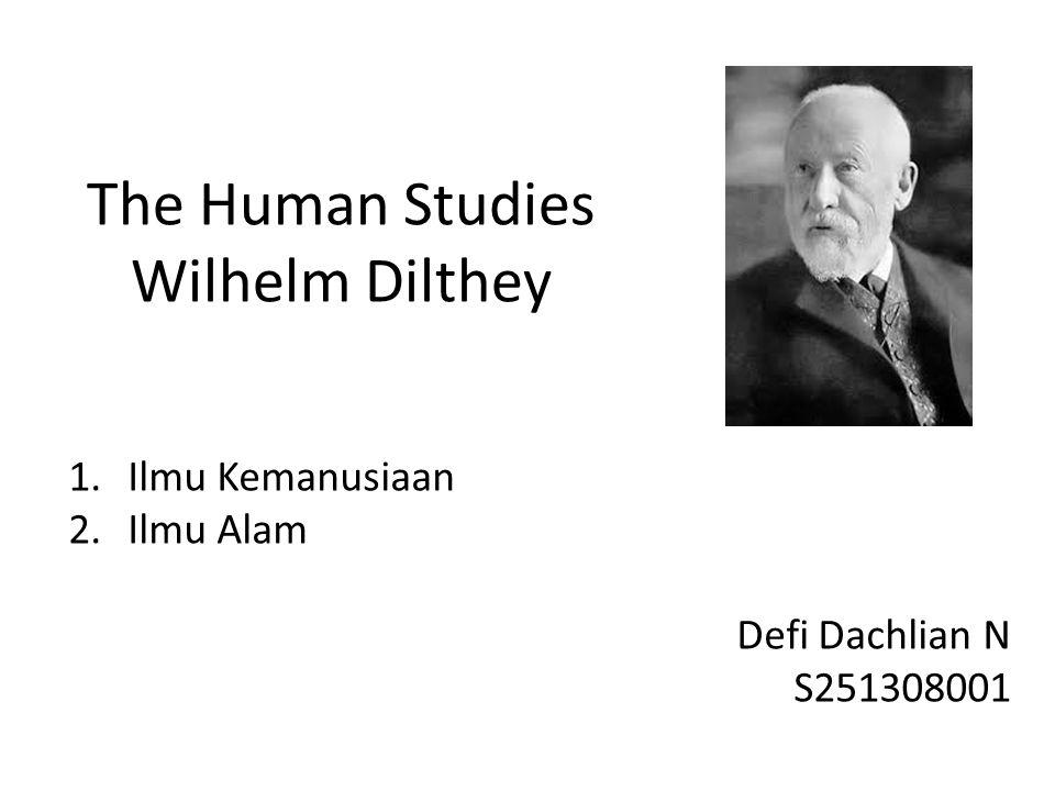 1.Ilmu Kemanusiaan 2.Ilmu Alam Defi Dachlian N S251308001 The Human Studies Wilhelm Dilthey