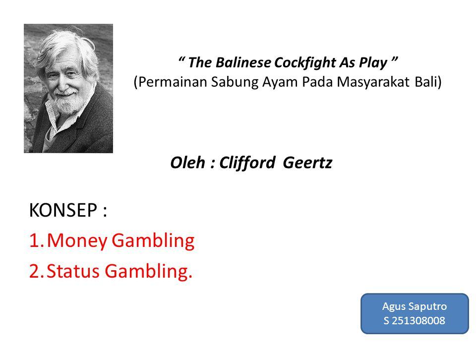 "KONSEP : 1.Money Gambling 2.Status Gambling. "" The Balinese Cockfight As Play "" (Permainan Sabung Ayam Pada Masyarakat Bali) Oleh : Clifford Geertz Ag"