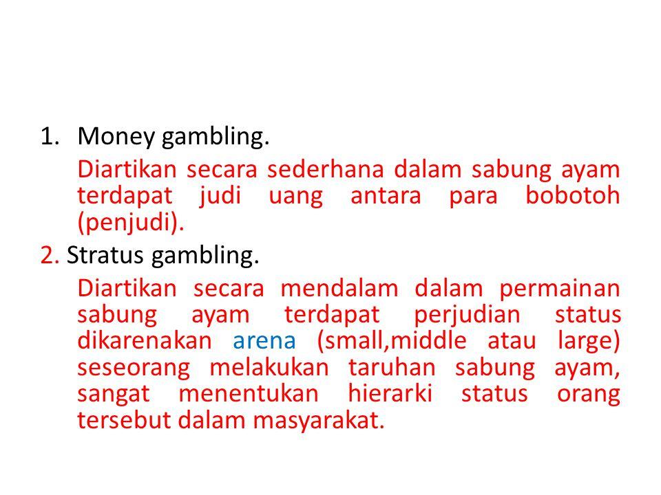 1.Money gambling. Diartikan secara sederhana dalam sabung ayam terdapat judi uang antara para bobotoh (penjudi). 2. Stratus gambling. Diartikan secara