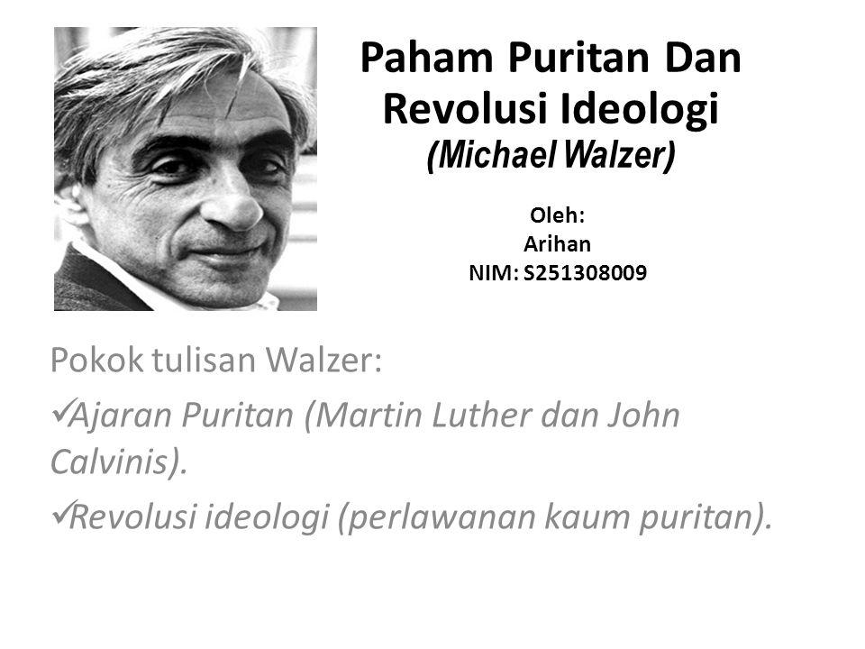 Pokok tulisan Walzer: Ajaran Puritan (Martin Luther dan John Calvinis). Revolusi ideologi (perlawanan kaum puritan). Paham Puritan Dan Revolusi Ideolo