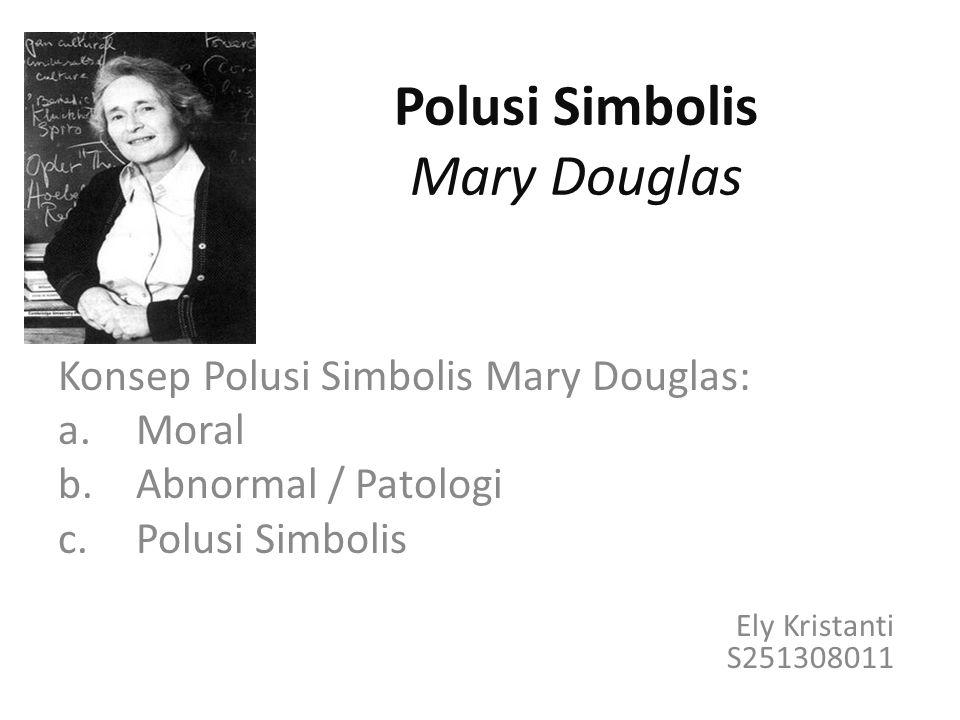 Polusi Simbolis Mary Douglas Konsep Polusi Simbolis Mary Douglas: a.Moral b.Abnormal / Patologi c.Polusi Simbolis Ely Kristanti S251308011