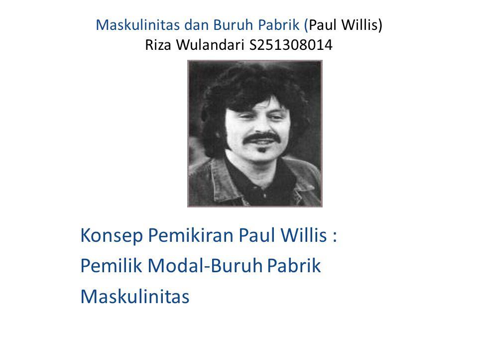 Maskulinitas dan Buruh Pabrik (Paul Willis) Riza Wulandari S251308014 Konsep Pemikiran Paul Willis : Pemilik Modal-Buruh Pabrik Maskulinitas