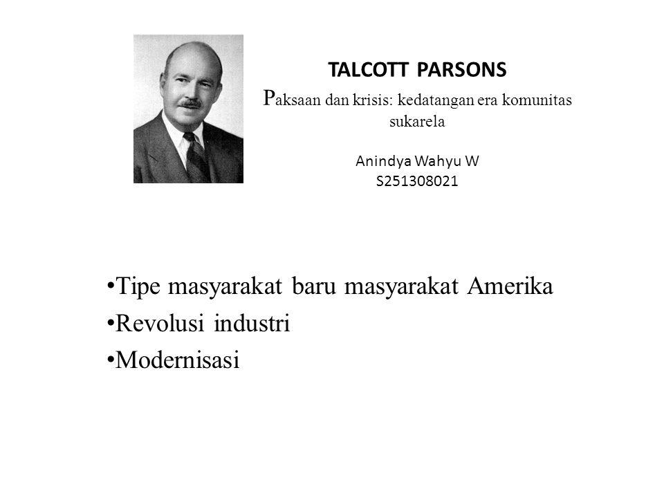TALCOTT PARSONS P aksaan dan krisis: kedatangan era komunitas sukarela Anindya Wahyu W S251308021 Tipe masyarakat baru masyarakat Amerika Revolusi ind