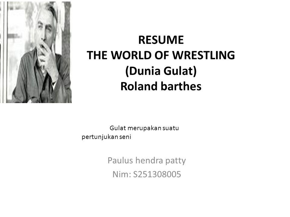 RESUME THE WORLD OF WRESTLING (Dunia Gulat) Roland barthes Paulus hendra patty Nim: S251308005 Gulat merupakan suatu pertunjukan seni