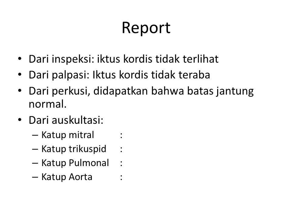 Report Dari inspeksi: iktus kordis tidak terlihat Dari palpasi: Iktus kordis tidak teraba Dari perkusi, didapatkan bahwa batas jantung normal. Dari au