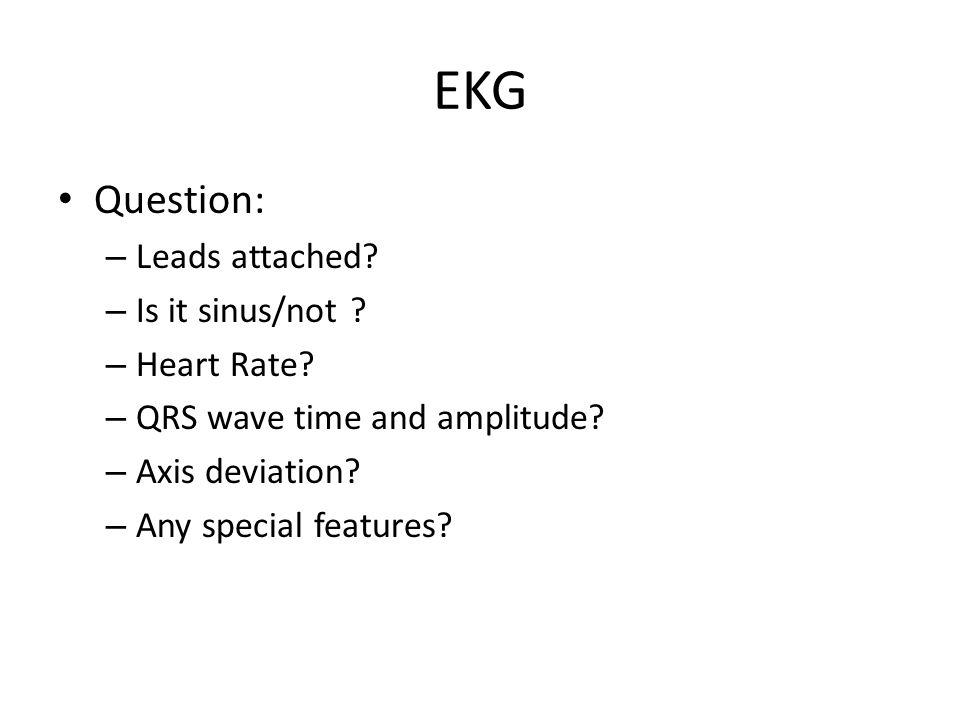 EKG Question: – Leads attached? – Is it sinus/not ? – Heart Rate? – QRS wave time and amplitude? – Axis deviation? – Any special features?