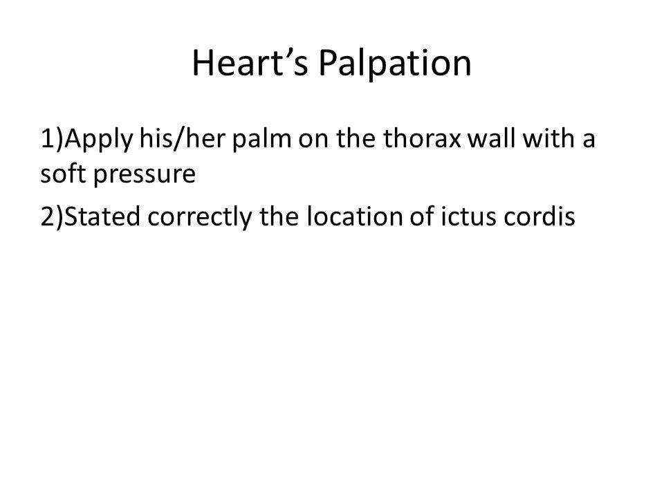 Heart's Palpation 1)Apply his/her palm on the thorax wall with a soft pressure 2)Stated correctly the location of ictus cordis
