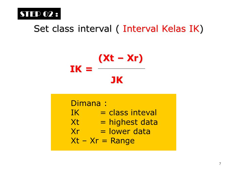 7 STEP 02 : Set class interval ( Interval Kelas IK) Dimana : IK = class inteval Xt = highest data Xr = lower data Xt – Xr = Range (Xt – Xr) (Xt – Xr)