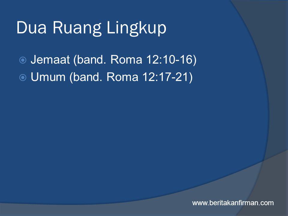 Dua Ruang Lingkup  Jemaat (band. Roma 12:10-16)  Umum (band. Roma 12:17-21) www.beritakanfirman.com