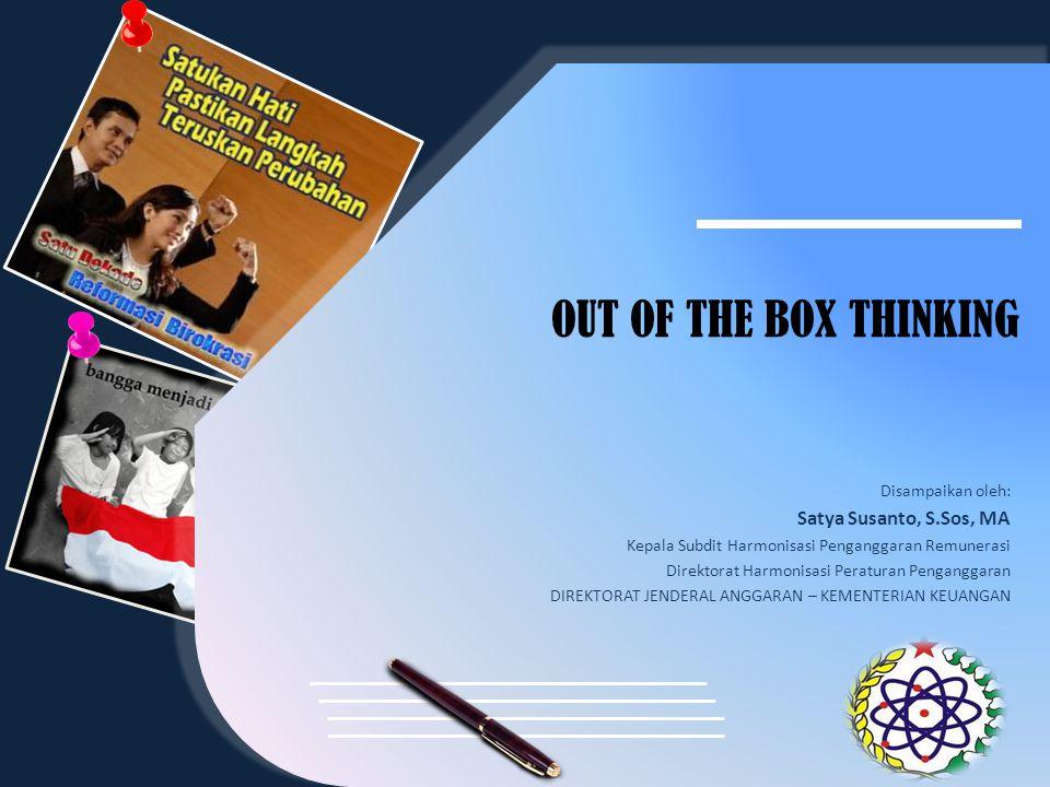 OUT OF THE BOX THINKING Disampaikan oleh: Satya Susanto, S.Sos, MA Kepala Subdit Harmonisasi Penganggaran Remunerasi Direktorat Harmonisasi Peraturan Penganggaran DIREKTORAT JENDERAL ANGGARAN – KEMENTERIAN KEUANGAN 1