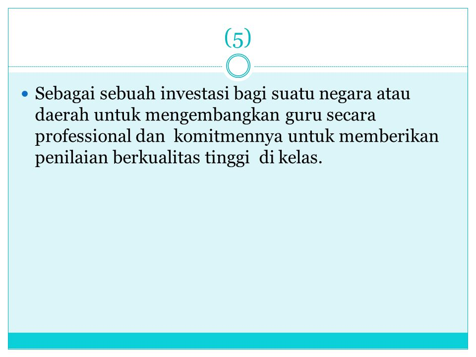 (5) Sebagai sebuah investasi bagi suatu negara atau daerah untuk mengembangkan guru secara professional dan komitmennya untuk memberikan penilaian ber